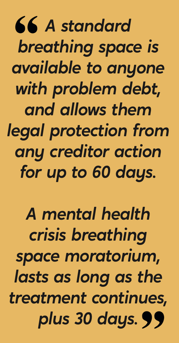 A standard breathing space is available to anyone with problem debt, and allows them legal protection from any creditor.